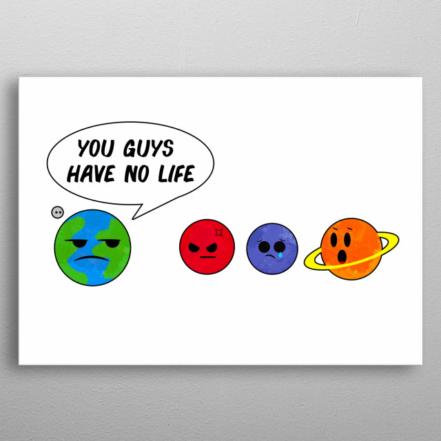 Earth is contemplating something the other planets hadn't figured out yet. This is a strong argument, but is Moon with it's feelings hurt? metal poster