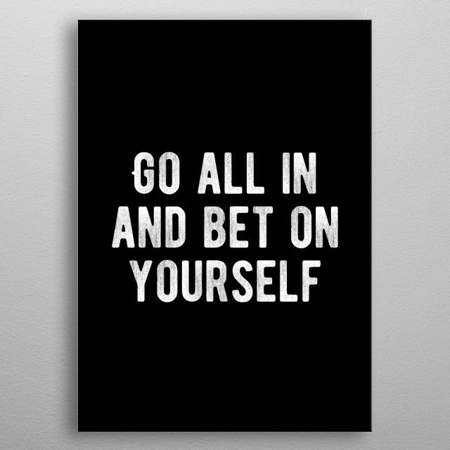 Go all in and bet on your abilities. Bold and inspiring motivational quote.  metal poster