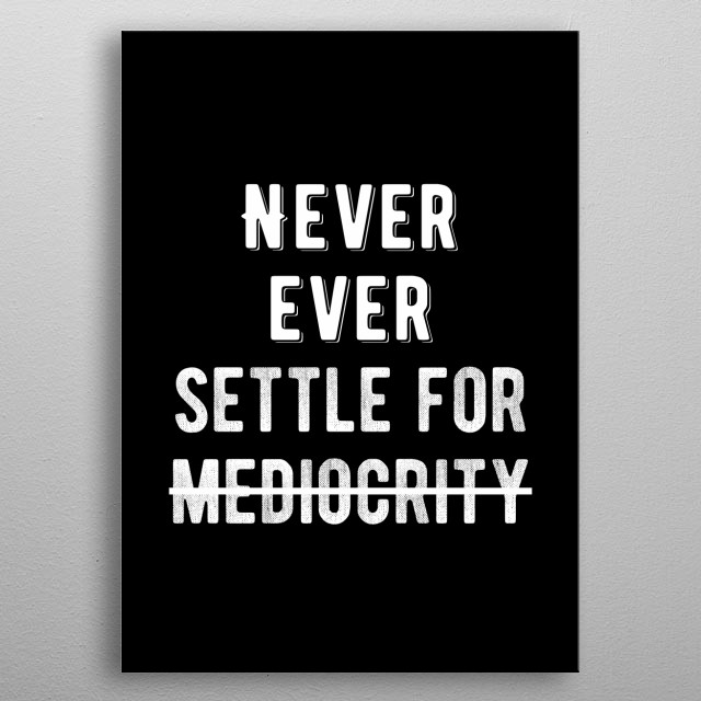 Never ever settle for mediocrity. Bold and inspiring motivational poster.  metal poster