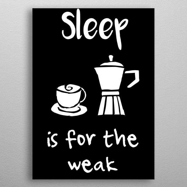 Sleep Is For The Weak Coffee Text. This is Black and White artwork that is Good for Gifts for Mom, Dad, Lover, Kids, & Coffee Drinks Lover metal poster