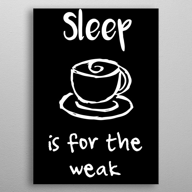 """""""Sleep Is For The Weak"""" Coffee Text. This is Black and White artwork that is Good for Gifts for Mom, Dad, Lover, Kids, & Coffee Drinks Lover metal poster"""