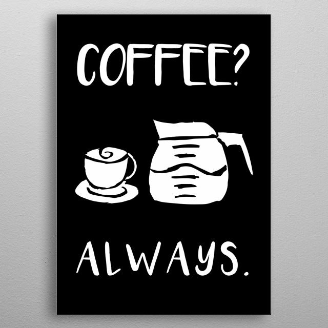 Coffee? Always Text. This is Black and White artwork that is Good for Gifts for Mom, Dad, Lover, Kids, & Coffee Drinks Lovers metal poster