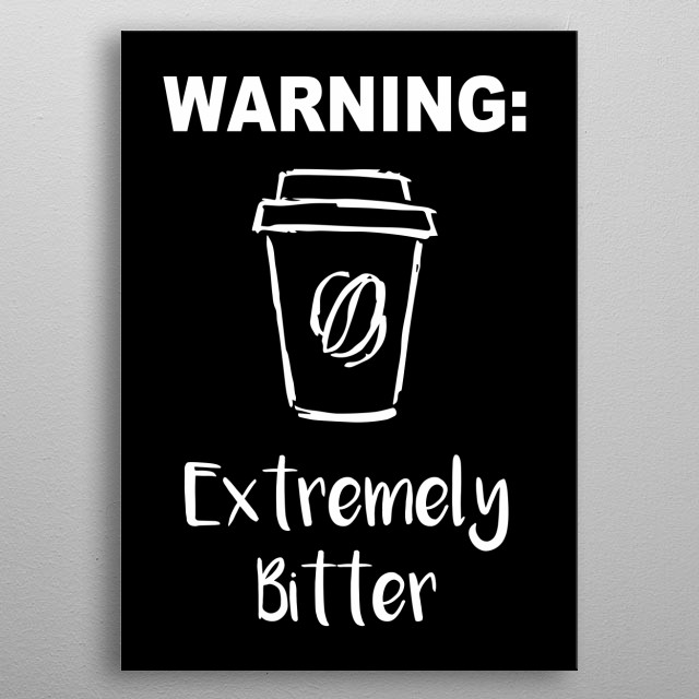 """""""Warning: Extremely Bitter"""" Coffee Text. This is Black and White artwork that is Good for Gifts for Mom, Dad, Lover, Kids, & Plant Lovers metal poster"""