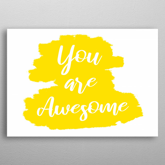 A simple handwritten text on a brushed surface, yellow on white: you are awesome.  metal poster