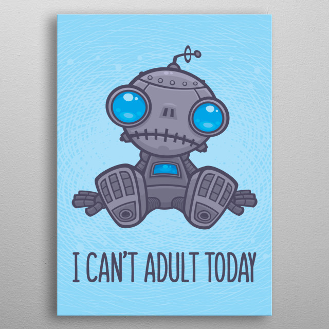 Vector cartoon illustration of a cute, but sad little robot with blue eyes sitting on the floor with I Can't Adult Today text. metal poster
