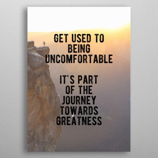 Get used to being uncomfortable. It's part of the journey towards greatness. Bold and inspiring motivational quote. metal poster