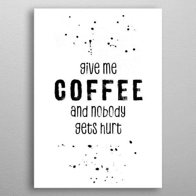 You surely know the longing for coffee and what you would do to get it… GIVE ME COFFEE AND NOBODY GETS HURT. metal poster