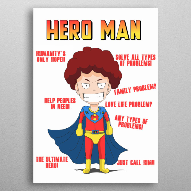 Hero Man is a super hero that helps people solve there problems.  His ability is Kindness and he become stronger when people believe in him. metal poster