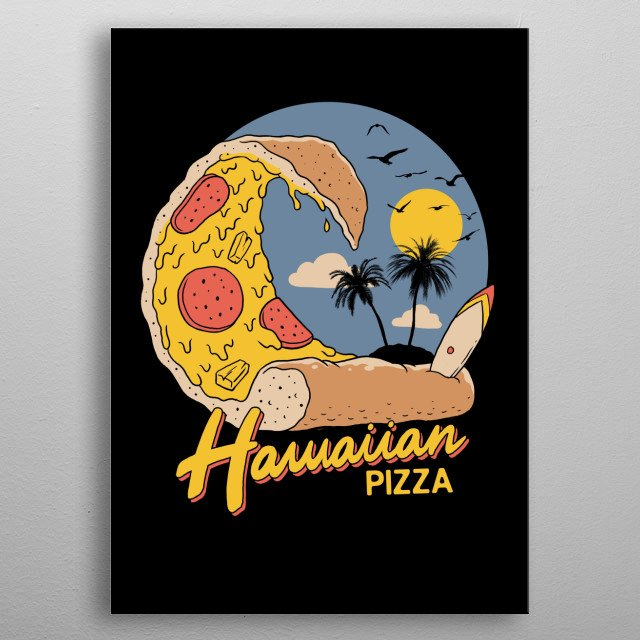 When I was a kid, I always believed that Hawaiian Pizza originated in Hawaii so here is a version of it. metal poster