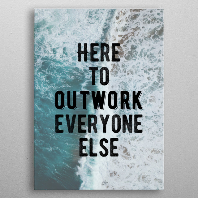 Here to outwork everyone. Bold and inspiring motivational quote.  metal poster