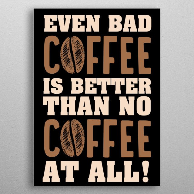 Even bad coffee is better than no coffee funny coffee sign for restaurants and coffee shops metal poster
