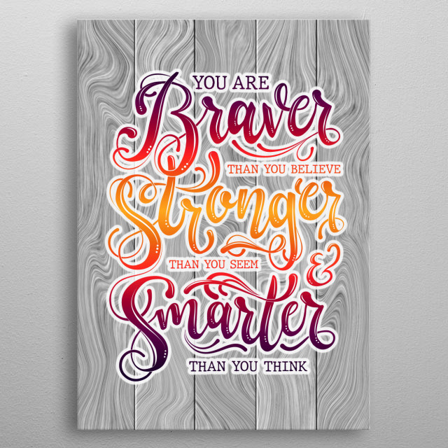 You are braver than you believe stronger than you seem and smarter than you think - motivational quote for people who love their life metal poster