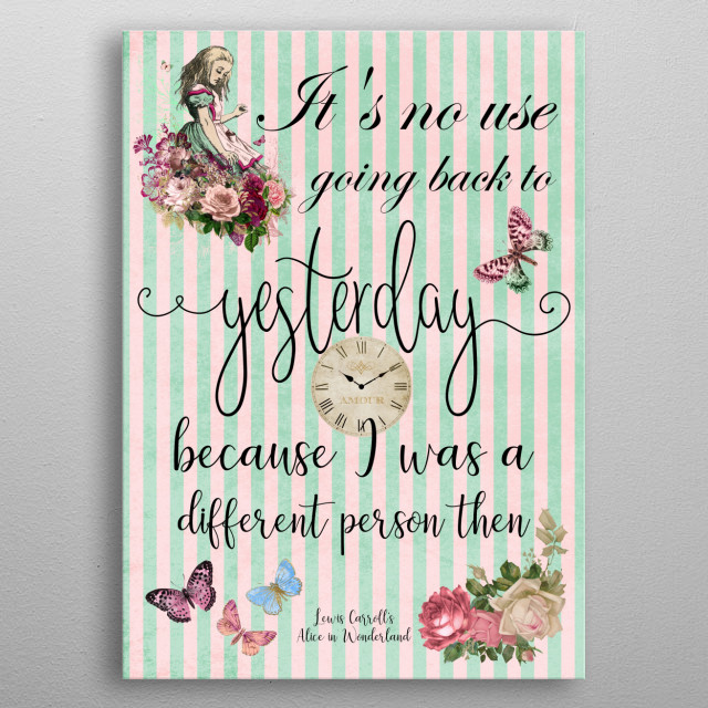 """""""It's no use going back to yesterday because I was a different person then"""" Alice in Wonderland Quote by Lewis Carroll metal poster"""