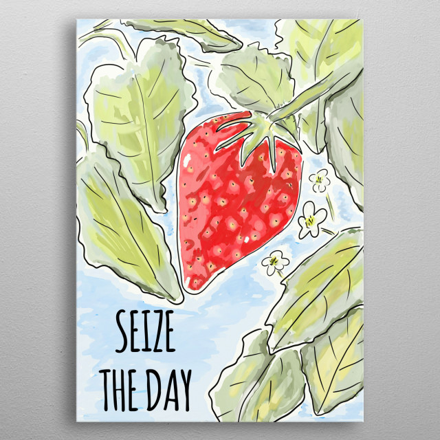 A ripe strawberry and it s plant and flowers point towards a reminder to seize the day in this inspirational illustration/digital painting.  metal poster