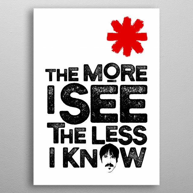 Quote 'The more I see the less I know' from Red Hot Chili Peppers song metal poster