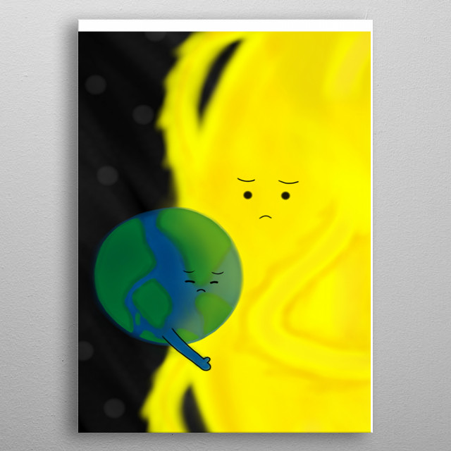 because of us our planet earth is now polluted. Because of that, the earth is sad. And what's better than seeking comfort to the sun? metal poster