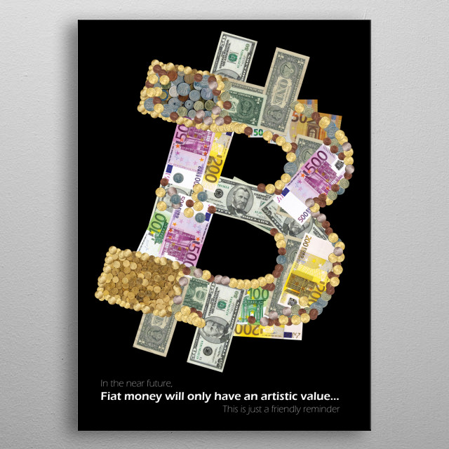 The bitcoin logo made by Fiat notes & coins.   Because Euro, Dollar, etc. will only have an artistic value in the near future ! metal poster