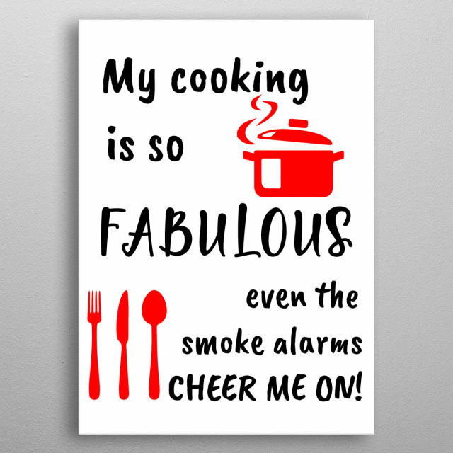 Know somebody hows should not be allowed to cook at all. Them cooking means setting the place ablaze then gift this to them. metal poster