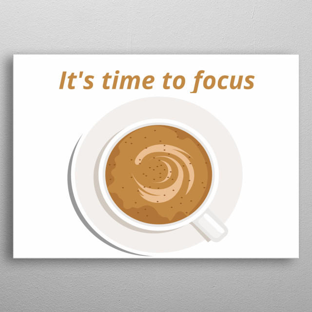 E.g illustration of a cup of coffee, Its time to focus, for everyone like a coffee funny and cute graphic design put in your office and job. metal poster