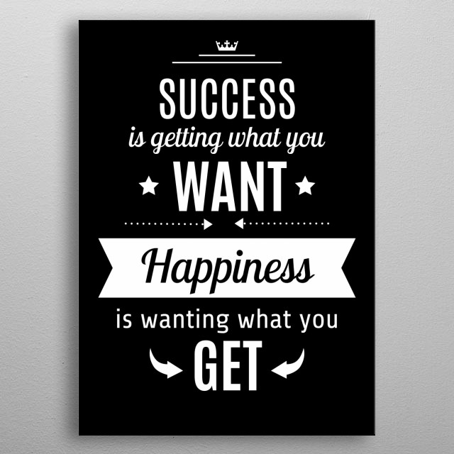 Success Is Getting What You Want Happiness Is Wanting What You Get metal poster