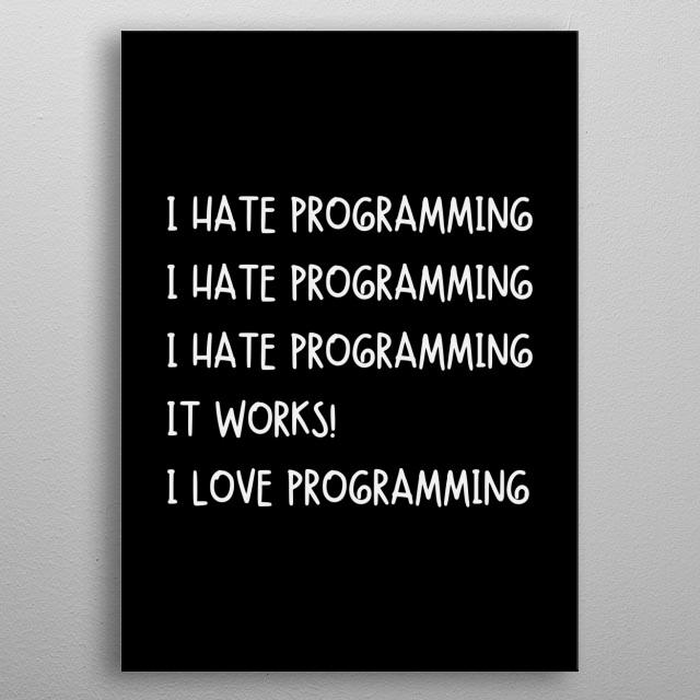 I HATE PROGRAMMING I HATE PROGRAMMING I HATE PROGRAMMING IT WORKS! I LOVE PROGRAMMING metal poster