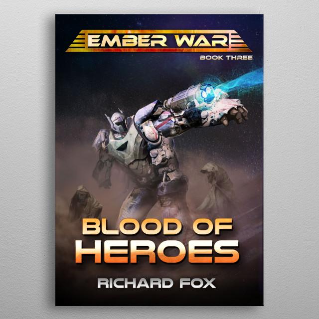 Blood of Heroes, the third Ember War Saga novel, featuring fan favorite character Elias battling the Xaros on Takeni.  metal poster