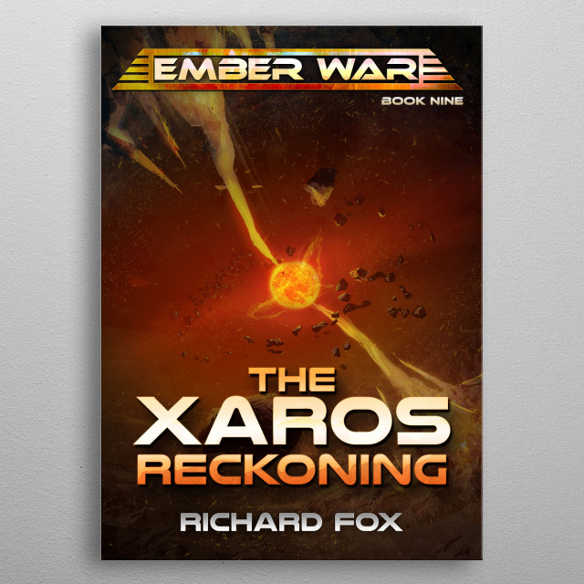 The Xaros Reckoning is the ninth novel in The Ember War Saga. The war comes to a final battle, and the galaxy will never be the same! metal poster