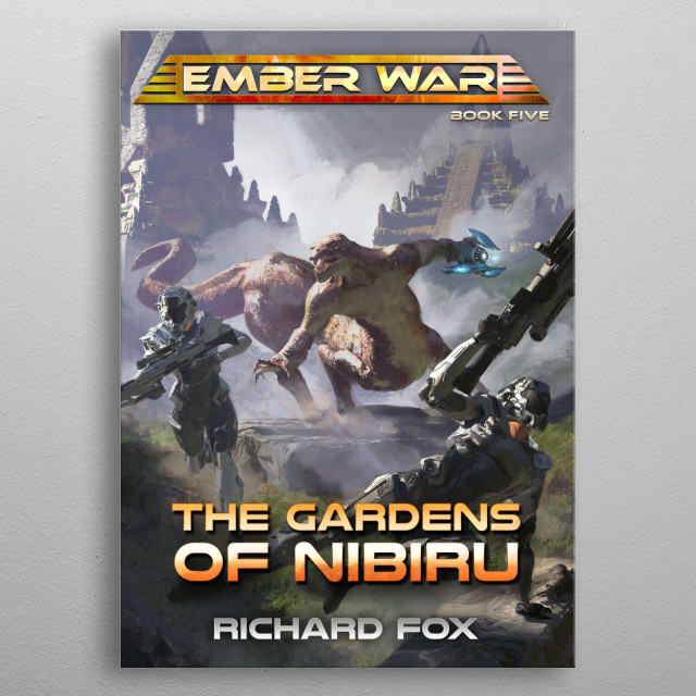The Gardens of Nibiru is the fifth novel in the Ember War Saga. A strike team goes on a mission to bring justice to an alien war lord.  metal poster