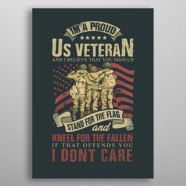 I'm a proud U.S. Veteran and I believe that you should stand for the flag and kneel for the fallen! metal poster