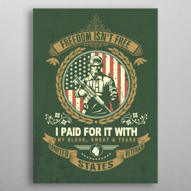 Freedom isn't free, I paid for it with my blood, sweat and tears. I'm a United States Veteran. metal poster