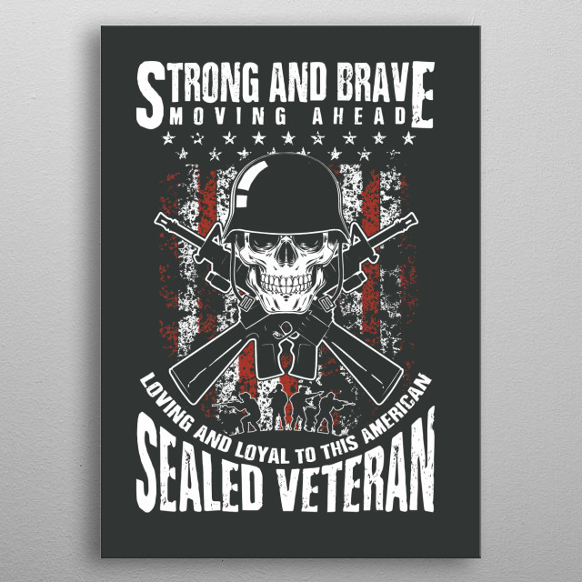 Strong and brave, moving ahead. Loving and loyal to the American Sealed Veteran. metal poster