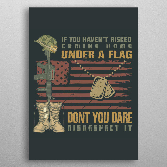 If you haven´t risked coming home under a flag don´t you dare disrespect it! metal poster