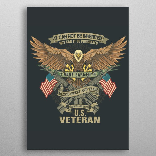 It can not be inherited. Not can it be purchased. I have earned it with blood sweat and tears. Forever will I own the title U.S. Veteran. metal poster