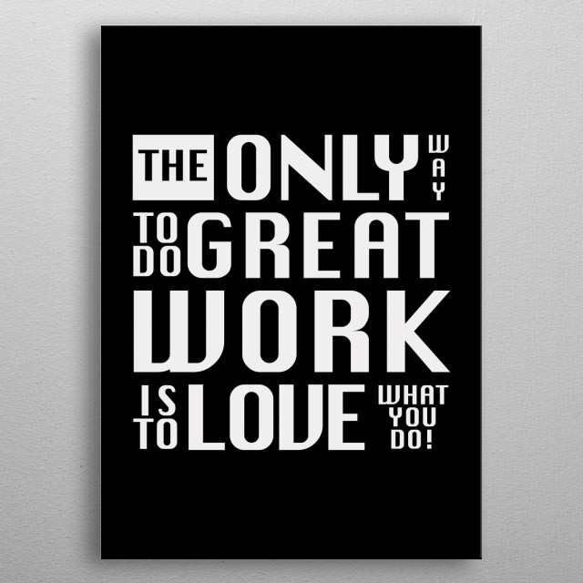 The only way to do great work, is to love what you do. Quote by Steve Jobs. Design made in Copenhagen, Denmark by Brian Vegas (C) 2019  metal poster