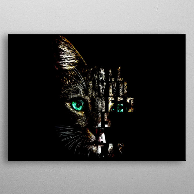 With all the meaningless materialistic things surrounding us, there's nothing like having a cat by your side to help you live a happy life.  metal poster