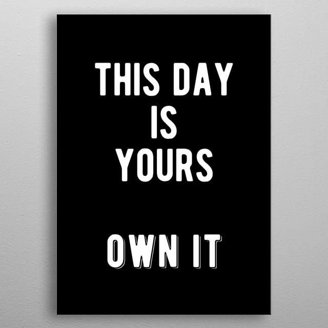 This day is yours. Own it!! Bold and inspiring motivational quote.  metal poster