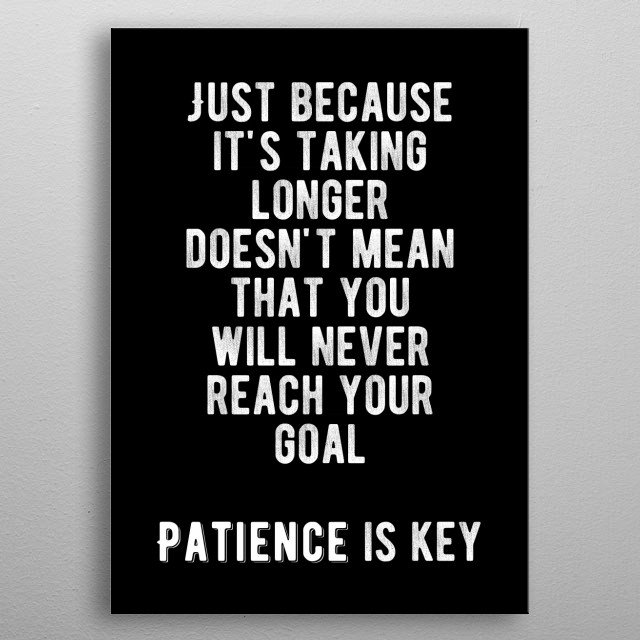 Just because it's taking longer doesn't mean that you will never reach your goal. Patience is key. Bold and inspiring motivational quote.  metal poster