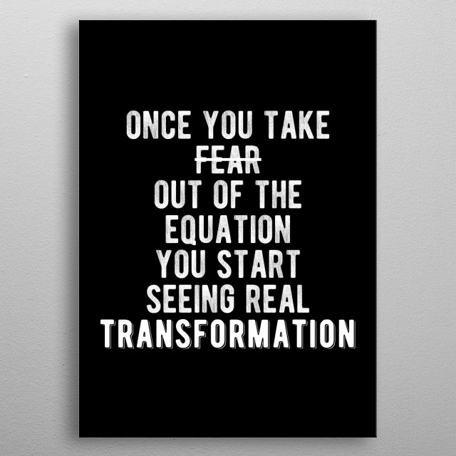 Once you take fear out of the equation, you start seeing real transformation. Bold and inspiring motivational quote.  metal poster