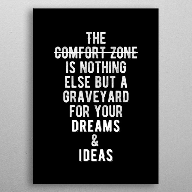 The comfort zone is nothing else but a graveyard for your dreams and ideas. Bold and inspiring motivational quote.  metal poster