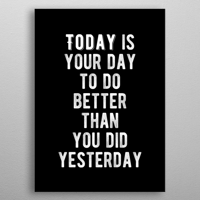 Today is the your day to do better than you did yesterday. Bold and inspiring motivational quote.  metal poster