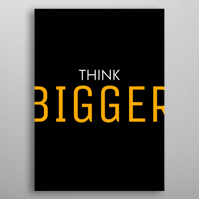 Focus on the design. You'll get the idea. Think ''Bigger''. Check out our store to see more design metal poster