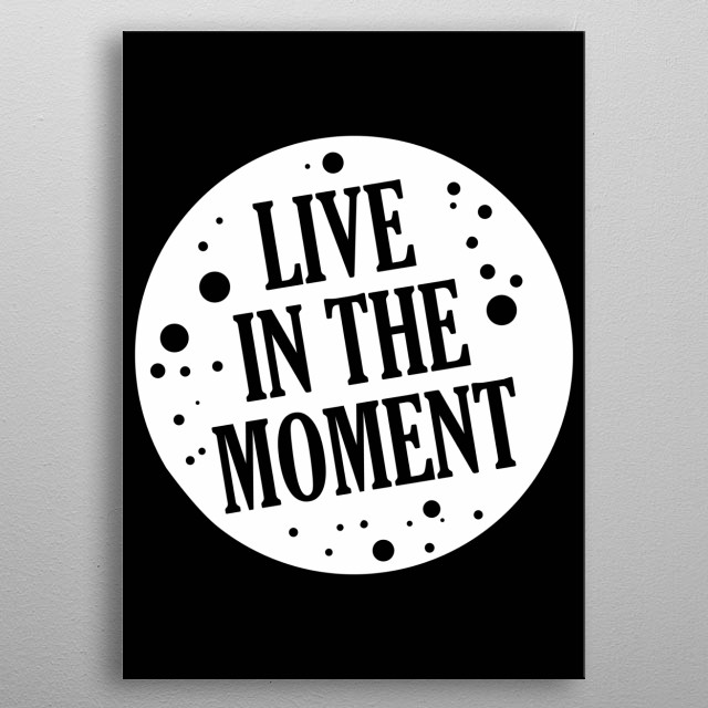 Live in the Moment. Don't forget to share it or send to your friend if you like. Check out our store to see more design metal poster