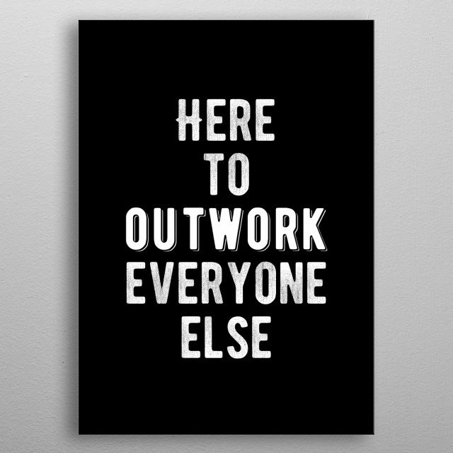Here to outwork everyone else. Bold and inspiring motivational quote.  metal poster