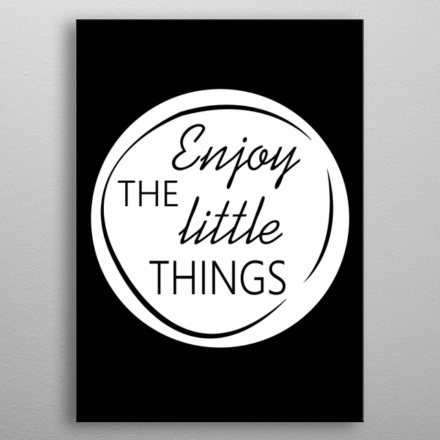 Enjoy The Little Things. Don't forget to share it or send to your friend if you like. Check out our store to see more design metal poster