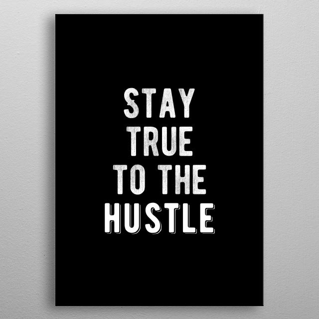 Stay true to the hustle. Bold and inspiring motivational quote.  metal poster