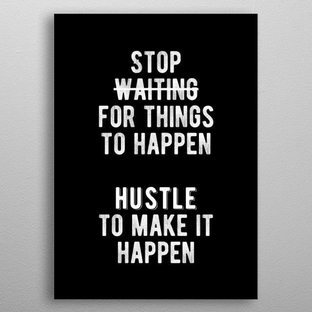 Stop waiting for things to happen. Hustle to make it happen. Bold and inspiring motivational quote.  metal poster