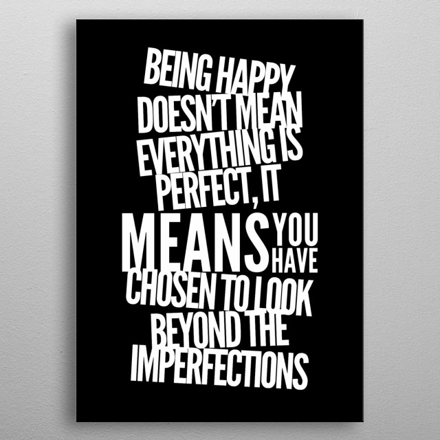 being happy doesnt mean everything is perfect it means that you have chosen to look beyond the imperfections by wordfandom metal poster