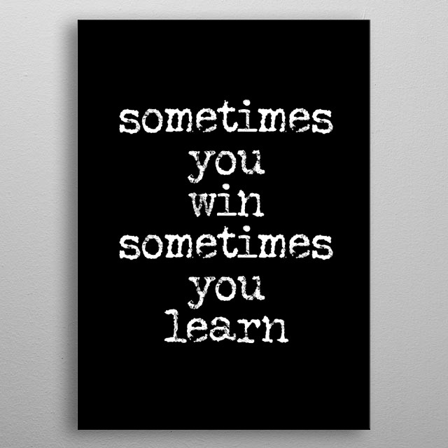 sometimes you win sometimes you learn typography text art quote by wordfandom metal poster