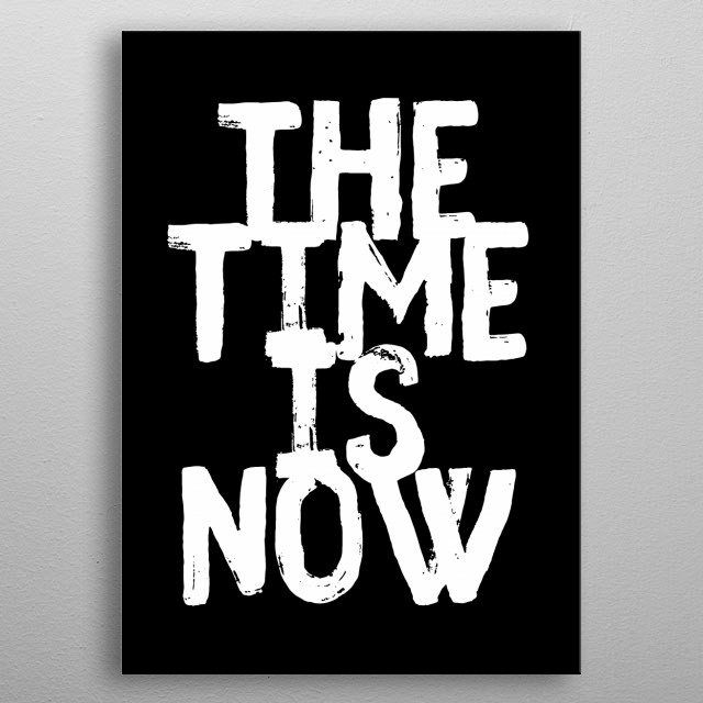 the time is now typography text art quote by wordfandom metal poster