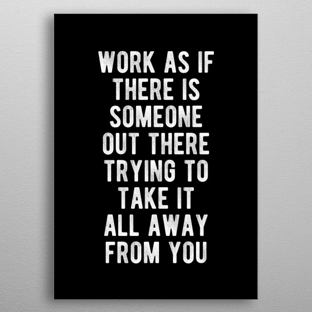 Work as if there is someone out there trying to take it all away from you. Bold and inspiring motivational quote.  metal poster
